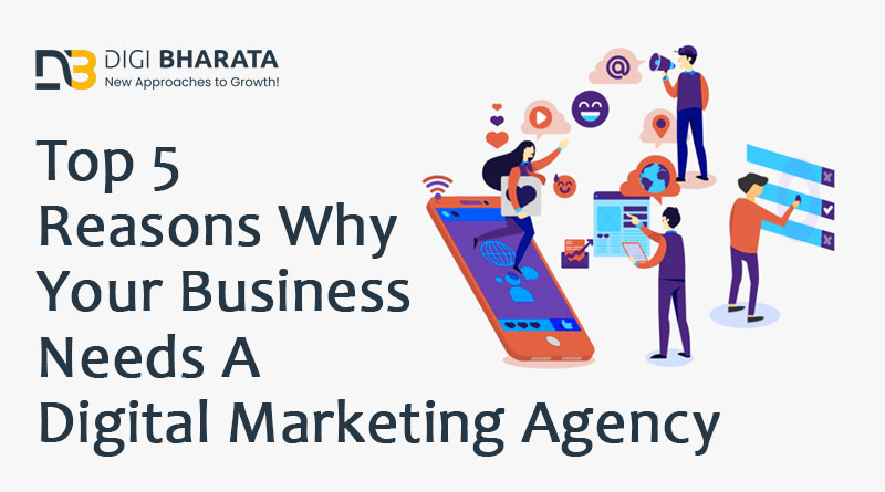 Top 5 Reasons Why Your Business Needs A Digital Marketing Agency
