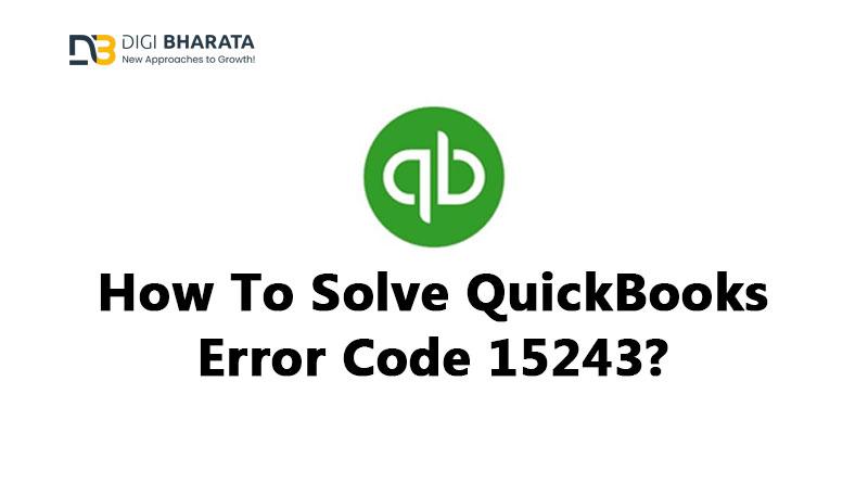 How To Solve QuickBooks Error Code 15243?